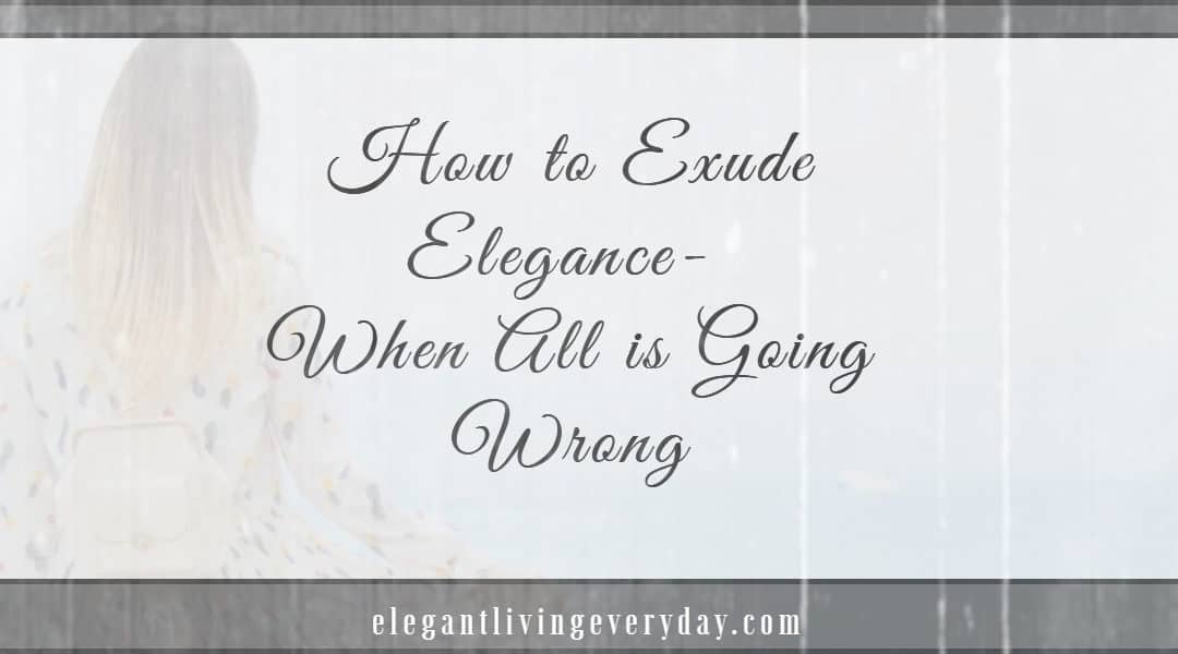 How to Exude Elegance - When All is Going Wrong