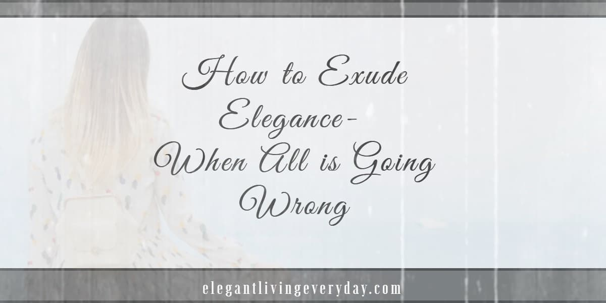 How to Exude Elegance- When All is Going Wrong