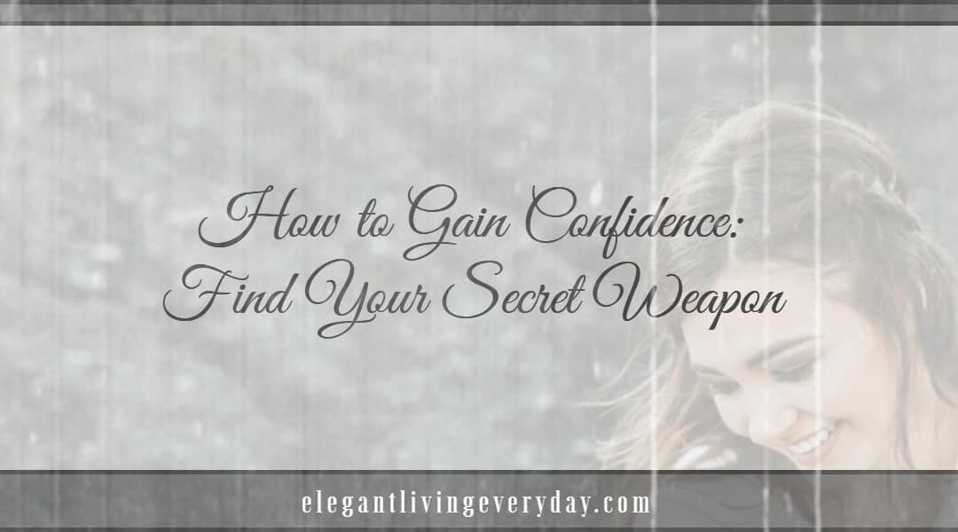 How to Gain Confidence- Find Your Elegant Secret Weapon