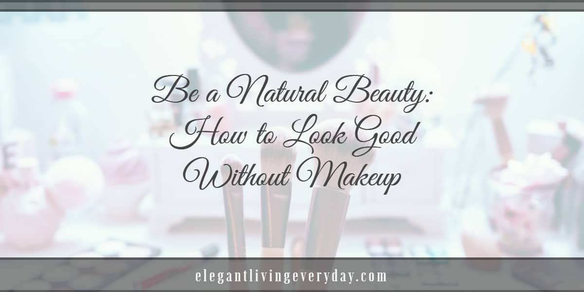 Be a Natural Beauty: How to Look Good Without Makeup
