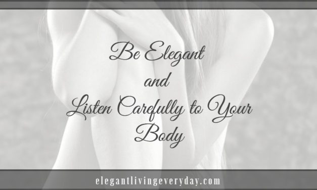 Be Elegant and Listen Carefully to Your Body